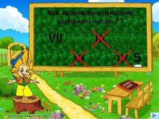 Как записать римскими цифрами число 7? VII VI IX IV 5
