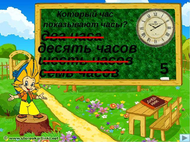 Который час показывают часы? десять часов семь часов два часа шесть часов 5