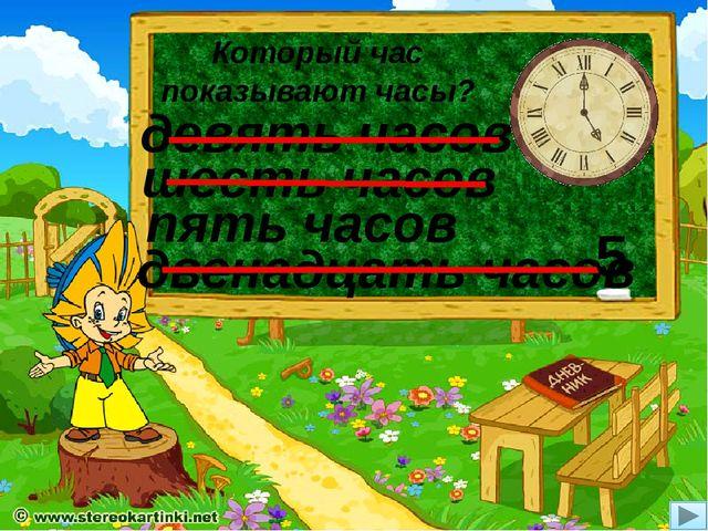 Который час показывают часы? пять часов двенадцать часов девять часов шесть ч...