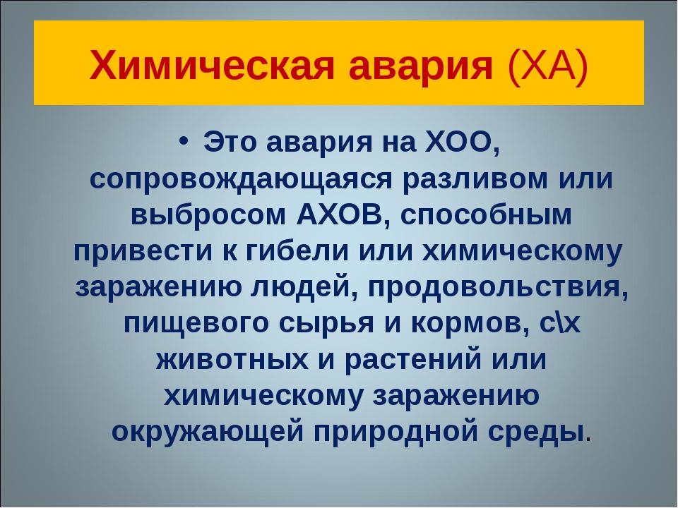 Химическая авария (ХА) Это авария на ХОО, сопровождающаяся разливом или выбро...