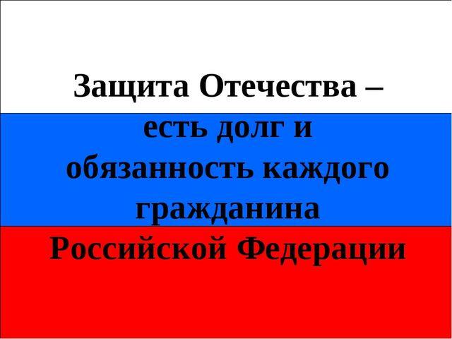 Защита Отечества – есть долг и обязанность каждого гражданина Российской Феде...