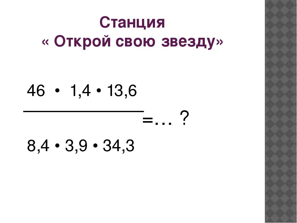 Станция « Открой свою звезду» 46 • 1,4 • 13,6 =… ? 8,4 • 3,9 • 34,3