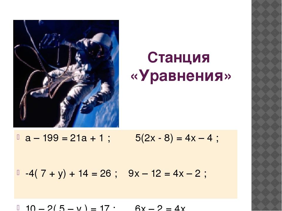 Станция «Уравнения» а – 199 = 21а + 1 ; 5(2х - 8) = 4х – 4 ; -4( 7 + у) + 14...