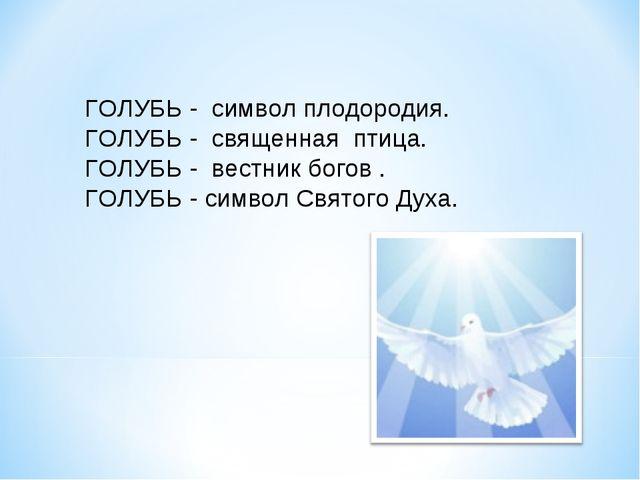 ГОЛУБЬ - символ плодородия. ГОЛУБЬ - священная птица. ГОЛУБЬ - вестник богов...