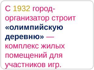 С 1932 город-организатор строит «олимпийскую деревню»— комплекс жилых помеще