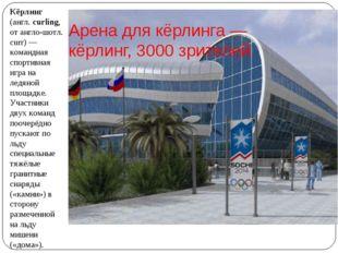 Арена для кёрлинга— кёрлинг, 3000 зрителей. Кёрлинг (англ. curling, от англо