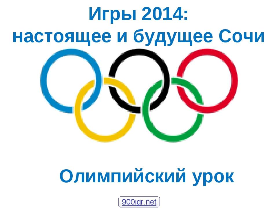 Олимпийский урок Игры 2014: настоящее и будущее Сочи 900igr.net