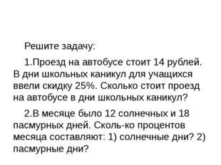 Решите задачу: 1.Проезд на автобусе стоит 14 рублей. В дни школьных каникул