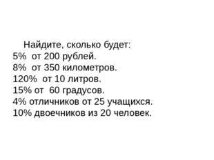 Найдите, сколько будет: 5% от 200 рублей. 8% от 350 километров. 120% от 1