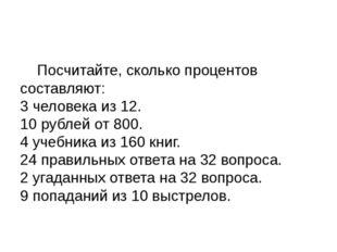 Посчитайте, сколько процентов составляют: 3 человека из 12. 10 рублей от 800