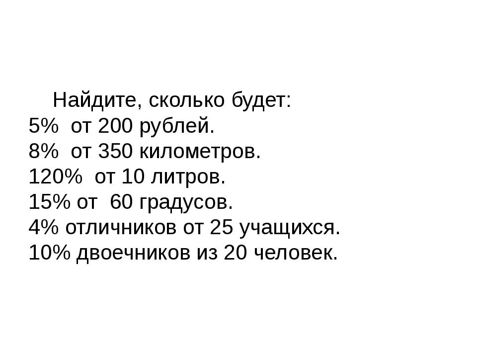 Найдите, сколько будет: 5% от 200 рублей. 8% от 350 километров. 120% от 1...
