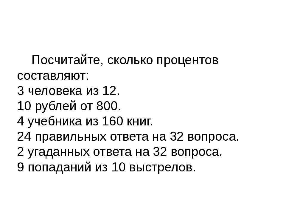 Посчитайте, сколько процентов составляют: 3 человека из 12. 10 рублей от 800...