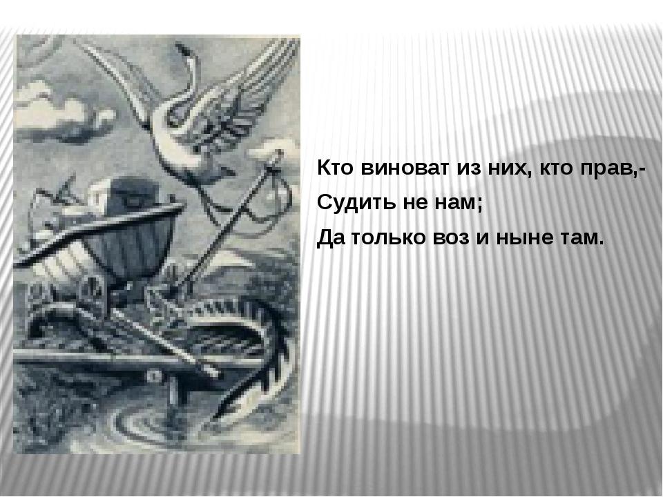 Кто виноват из них, кто прав,- Судить не нам; Да только воз и ныне там.