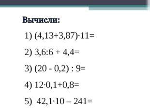 1) (4,13+3,87)·11= 2) 3,6:6 + 4,4= 3) (20 - 0,2) : 9= 4) 12·0,1+0,8= 5) 42,1·
