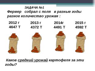 Каков средний урожай картофеля за эти годы? ЗАДАЧА №1 2012 г 4647 Т 2013 г 4
