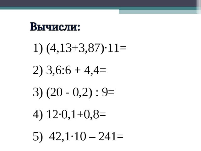 1) (4,13+3,87)·11= 2) 3,6:6 + 4,4= 3) (20 - 0,2) : 9= 4) 12·0,1+0,8= 5) 42,1·...