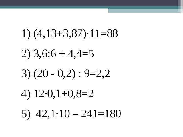 1) (4,13+3,87)·11=88 2) 3,6:6 + 4,4=5 3) (20 - 0,2) : 9=2,2 4) 12·0,1+0,8=2 5...