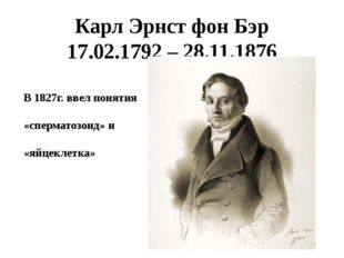 Карл Эрнст фон Бэр 17.02.1792 – 28.11.1876 В 1827г. ввел понятия «сперматозои