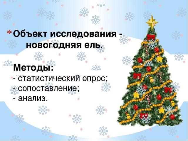 Объект исследования - новогодняя ель. Методы: - статистический опрос; - сопос...