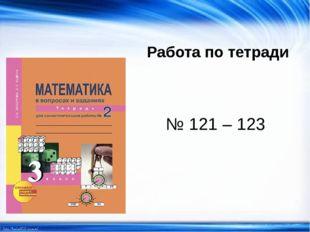 Работа по тетради № 121 – 123