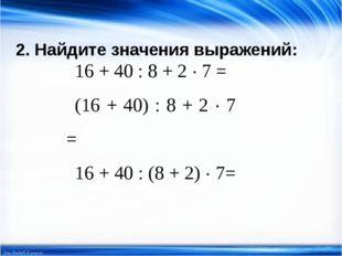 2. Найдите значения выражений: 16 + 40 : 8 + 2 · 7 = (16 + 40) : 8 + 2 · 7 =