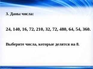 3. Даны числа: 24, 140, 16, 72, 210, 32, 72, 480, 64, 54, 360. Выберите числа