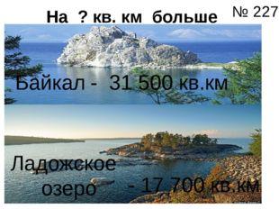 На ? кв. км больше Байкал Ладожское озеро - 31 500 кв.км - 17 700 кв.км № 227