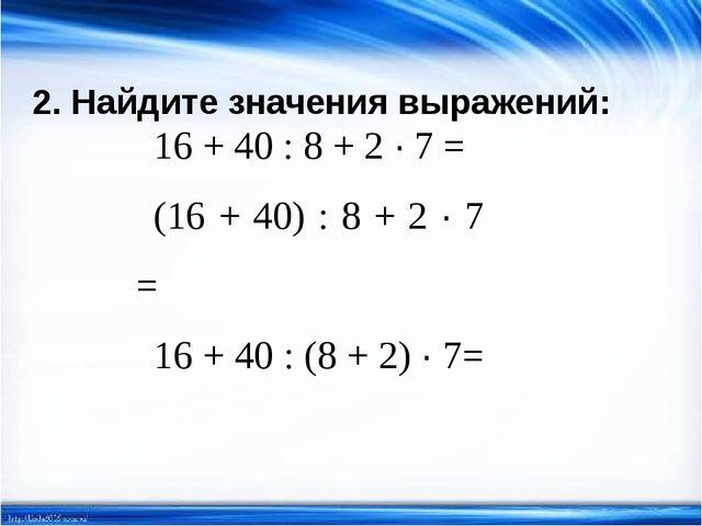 2. Найдите значения выражений: 16 + 40 : 8 + 2 · 7 = (16 + 40) : 8 + 2 · 7 =...