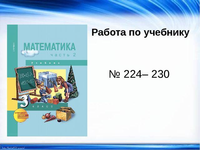 Работа по учебнику № 224– 230