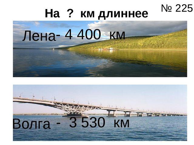 На ? км длиннее Лена Волга - 4 400 км - 3 530 км № 225