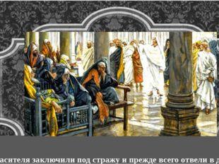 Спасителя заключили под стражу и прежде всего отвели в дом первосвященника,