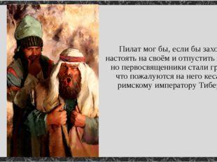 Пилат мог бы, если бы захотел, настоять на своём и отпустить Христа, но перво