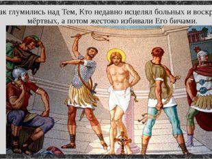 Так глумились над Тем, Кто недавно исцелял больных и воскрешал мёртвых, а пот