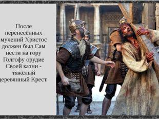 После перенесённых мучений Христос должен был Сам нести на гору Голгофу оруди