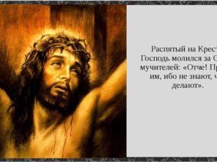 Распятый на Кресте, Господь молился за Своих мучителей: «Отче! Прости им, ибо