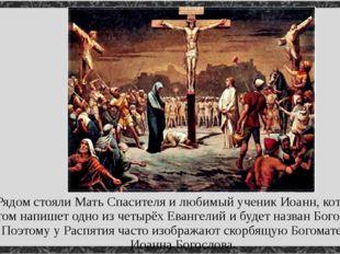 Рядом стояли Мать Спасителя и любимый ученик Иоанн, который потом напишет одн
