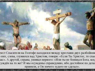 Крест Спасителя на Голгофе находился между крестами двух разбойников. Один из