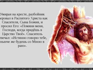 Умирая на кресте, разбойник уверовал в Распятого Христа как Спасителя, Сына Б