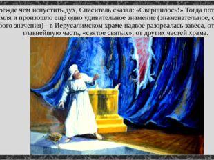 Прежде чем испустить дух, Спаситель сказал: «Свершилось!» Тогда потряслась зе