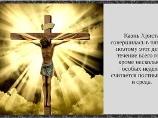 Казнь Христа совершилась в пятницу, поэтому этот день в течение всего года, к