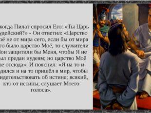 А когда Пилат спросил Его: «Ты Царь Иудейский?» - Он ответил: «Царство Моё н