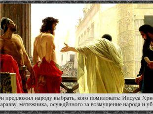 Он предложил народу выбрать, кого помиловать: Иисуса Христа или Варавву, мят