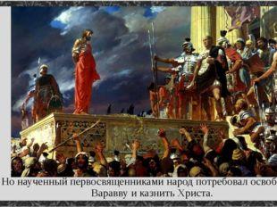 Но наученный первосвященниками народ потребовал освободить Варавву и казнить