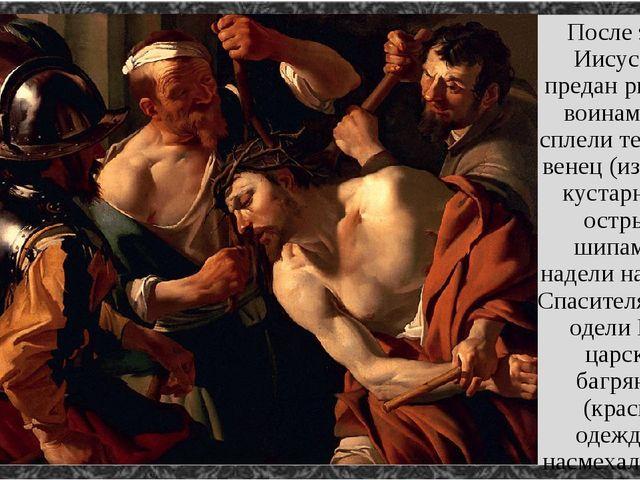 После этого Иисус был предан римским воинам. Они сплели терновый венец (из тё...