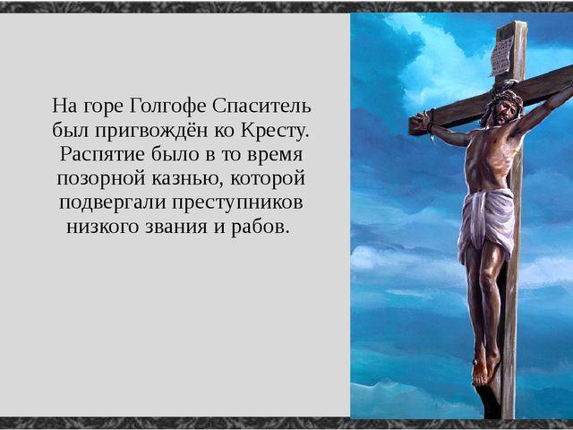 На горе Голгофе Спаситель был пригвождён ко Кресту. Распятие было в то время...
