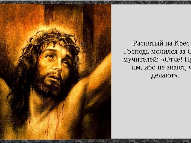 Распятый на Кресте, Господь молился за Своих мучителей: «Отче! Прости им, ибо...