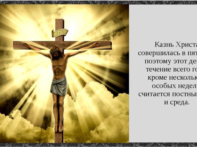 Казнь Христа совершилась в пятницу, поэтому этот день в течение всего года, к...
