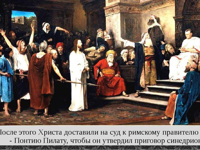 После этого Христа доставили на суд к римскому правителю Иудеи - Понтию Пилат...
