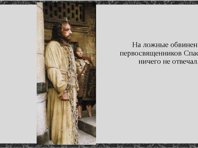 На ложные обвинения первосвященников Спаситель ничего не отвечал.