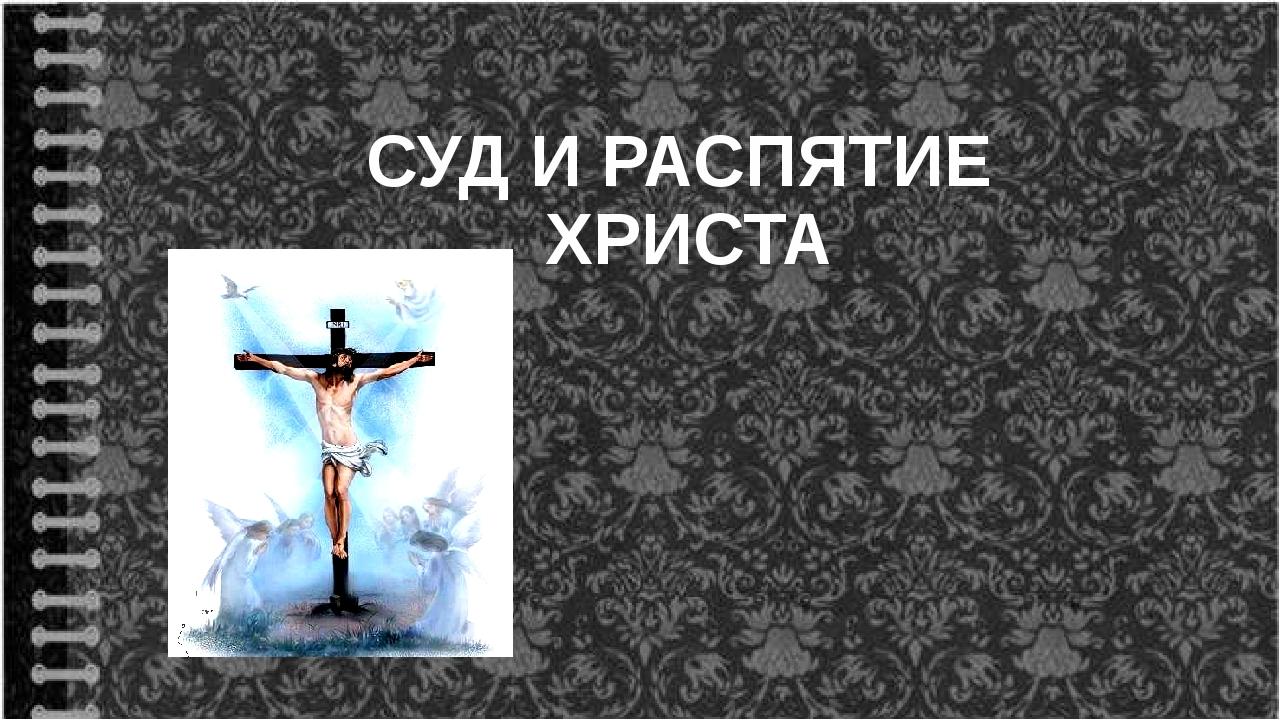 СУД И РАСПЯТИЕ ХРИСТА
